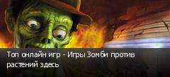 Топ онлайн игр - Игры Зомби против растений здесь