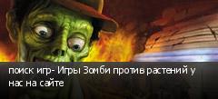 поиск игр- Игры Зомби против растений у нас на сайте