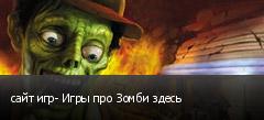 сайт игр- Игры про Зомби здесь