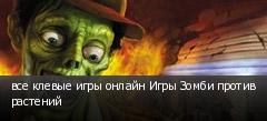 все клевые игры онлайн Игры Зомби против растений