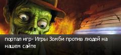 портал игр- Игры Зомби против людей на нашем сайте