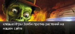 клевые Игры Зомби против растений на нашем сайте