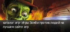 каталог игр- Игры Зомби против людей на лучшем сайте игр