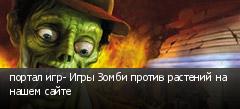 портал игр- Игры Зомби против растений на нашем сайте