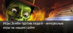 Игры Зомби против людей - интересные игры на нашем сайте