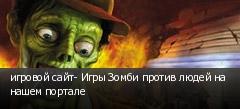 игровой сайт- Игры Зомби против людей на нашем портале