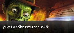 у нас на сайте Игры про Зомби