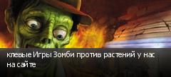 клевые Игры Зомби против растений у нас на сайте