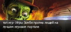 топ игр- Игры Зомби против людей на лучшем игровом портале