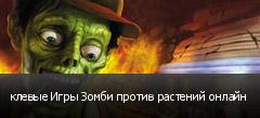 клевые Игры Зомби против растений онлайн