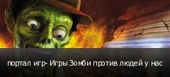 портал игр- Игры Зомби против людей у нас