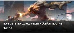 поиграть во флеш игры - Зомби против чужих