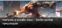 поиграть в онлайн игры - Зомби против пришельцев