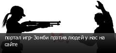 портал игр- Зомби против людей у нас на сайте