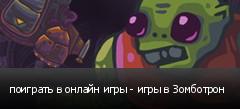 поиграть в онлайн игры - игры в Зомботрон