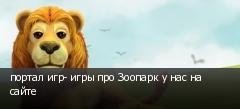 портал игр- игры про Зоопарк у нас на сайте