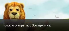 поиск игр- игры про Зоопарк у нас